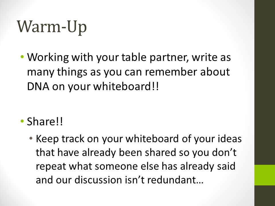 Warm-Up Working with your table partner, write as many things as you can remember about DNA on your whiteboard!! Share!! Keep track on your whiteboard