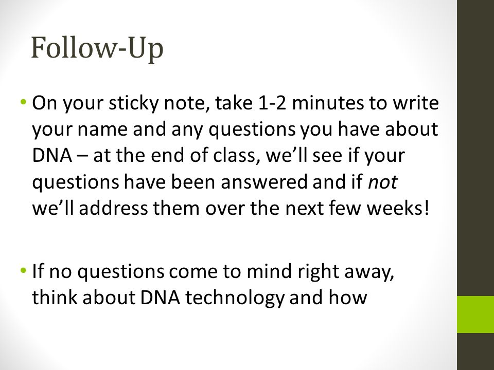 Follow-Up On your sticky note, take 1-2 minutes to write your name and any questions you have about DNA – at the end of class, well see if your questi