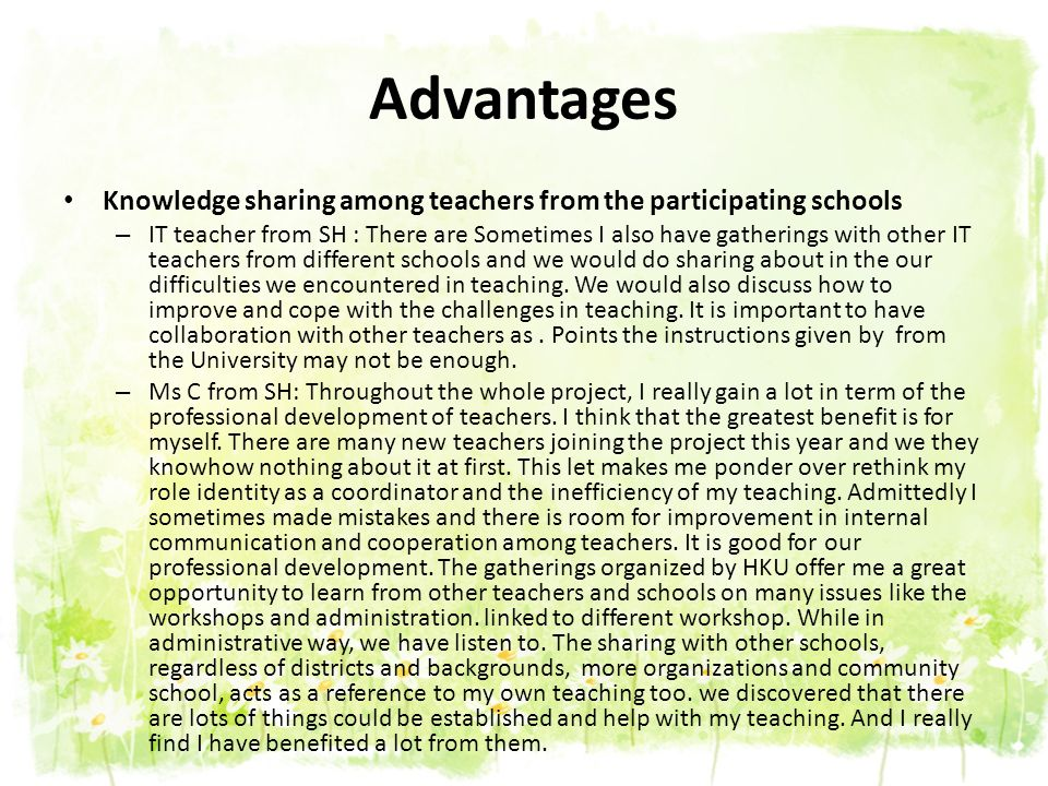 Advantages Knowledge sharing among teachers from the participating schools – IT teacher from SH : There are Sometimes I also have gatherings with othe