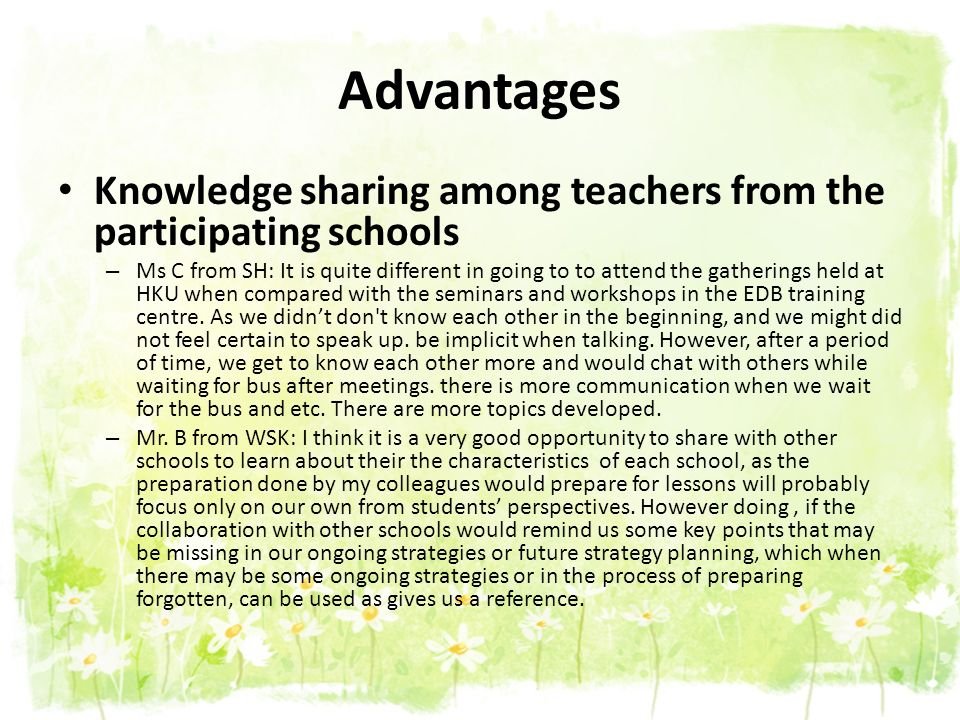 Advantages Knowledge sharing among teachers from the participating schools – Ms C from SH: It is quite different in going to to attend the gatherings