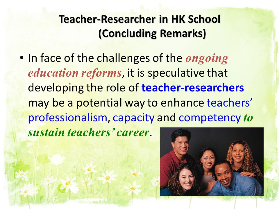 Teacher-Researcher in HK School (Concluding Remarks) In face of the challenges of the ongoing education reforms, it is speculative that developing the