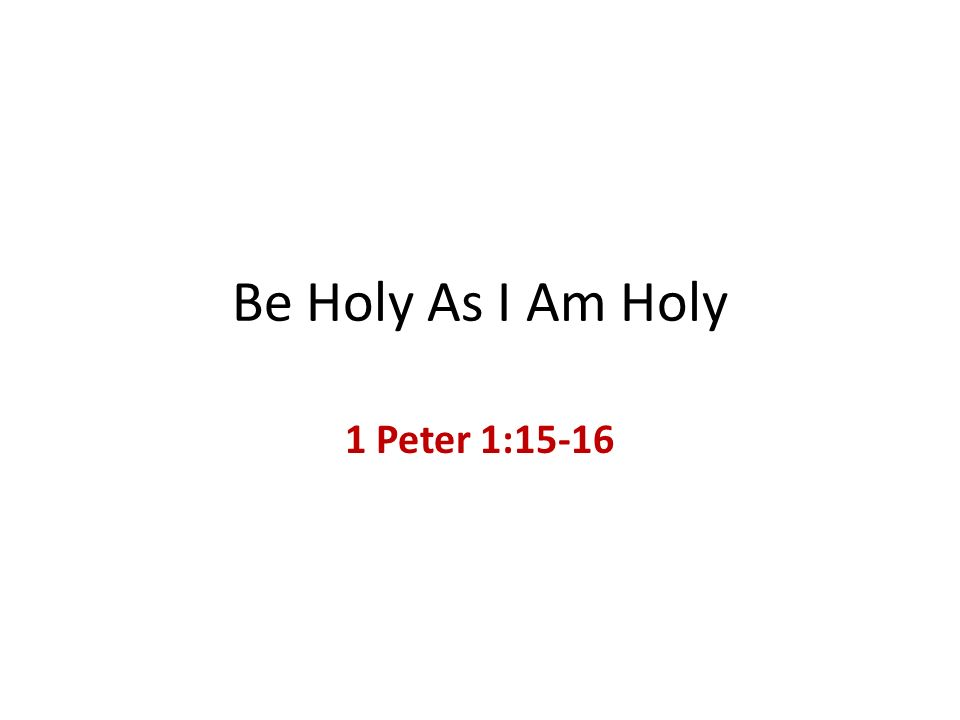 Be Holy As I Am Holy 1 Peter 1:15-16