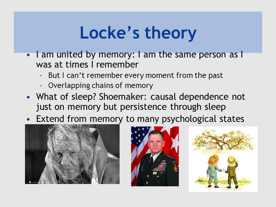 Lockes theory I am united by memory: I am the same person as I was at times I remember –But I cant remember every moment from the past –Overlapping chains of memory What of sleep.