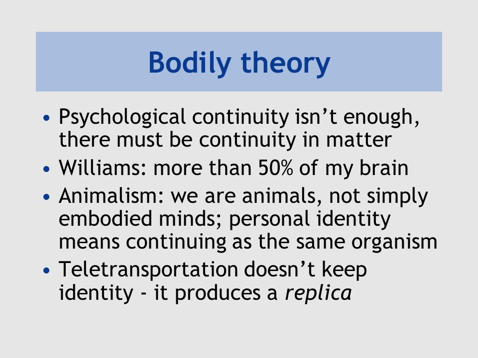 Bodily theory Psychological continuity isnt enough, there must be continuity in matter Williams: more than 50% of my brain Animalism: we are animals, not simply embodied minds; personal identity means continuing as the same organism Teletransportation doesnt keep identity - it produces a replica