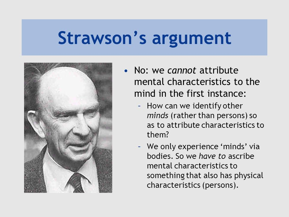 Strawsons argument No: we cannot attribute mental characteristics to the mind in the first instance: –How can we identify other minds (rather than persons) so as to attribute characteristics to them.