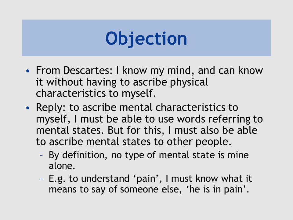 Objection From Descartes: I know my mind, and can know it without having to ascribe physical characteristics to myself.