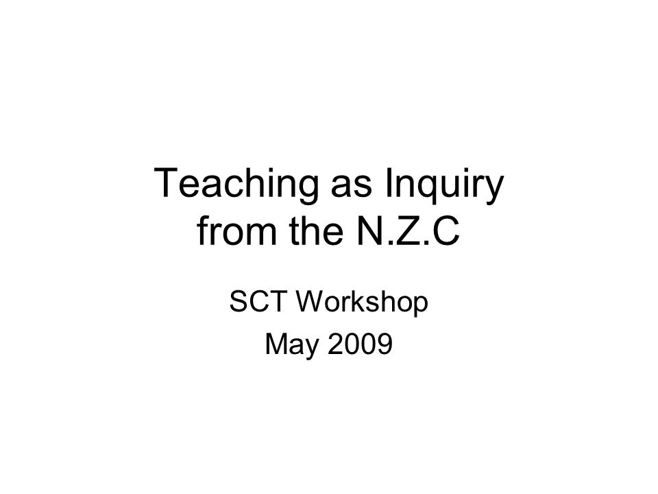 Teaching as Inquiry from the N.Z.C SCT Workshop May 2009