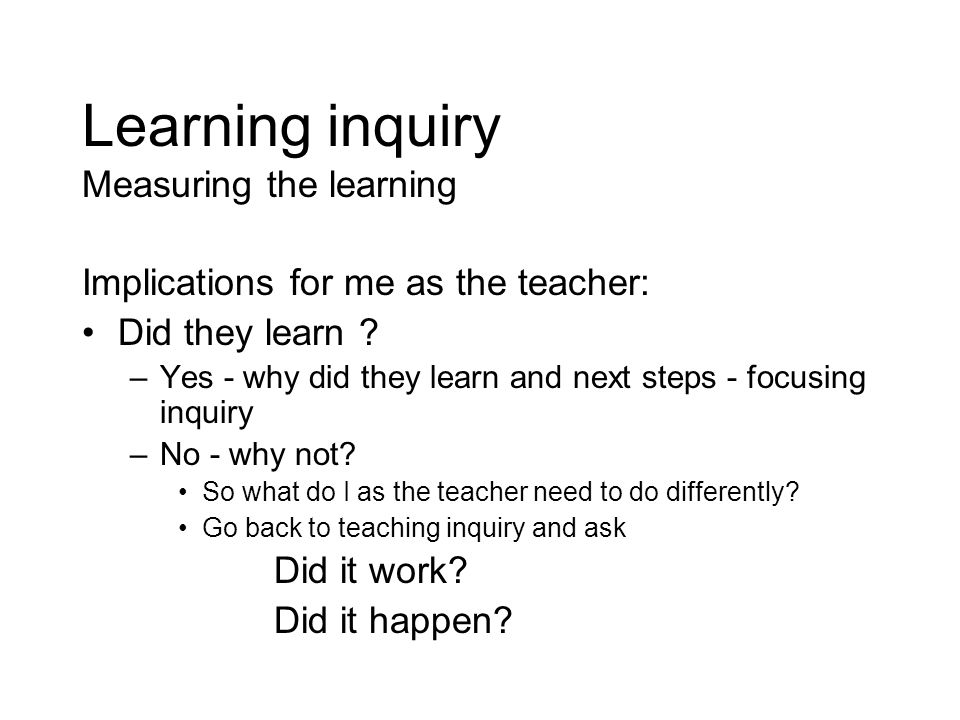 Learning inquiry Measuring the learning Implications for me as the teacher: Did they learn ? –Yes - why did they learn and next steps - focusing inqui