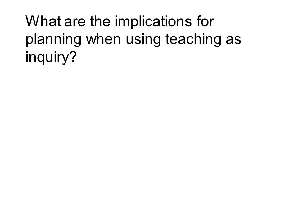 What are the implications for planning when using teaching as inquiry?