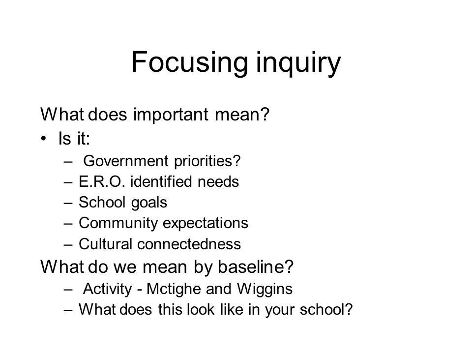 Focusing inquiry What does important mean? Is it: – Government priorities? –E.R.O. identified needs –School goals –Community expectations –Cultural co