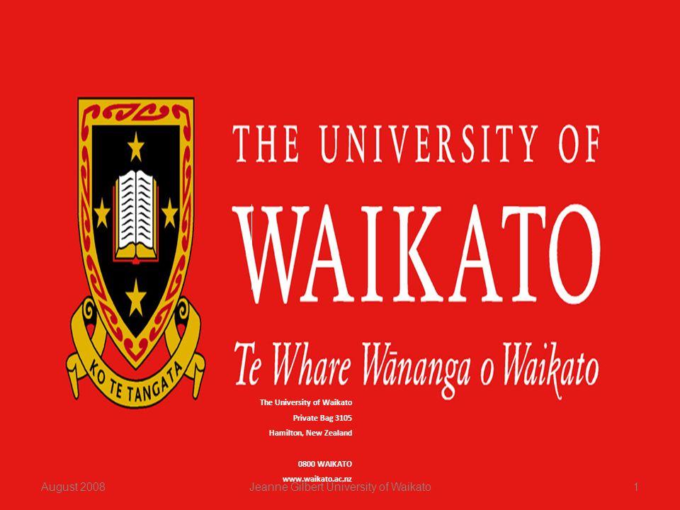 The University of Waikato Private Bag 3105 Hamilton, New Zealand 0800 WAIKATO www.waikato.ac.nz August 20081Jeanne Gilbert University of Waikato