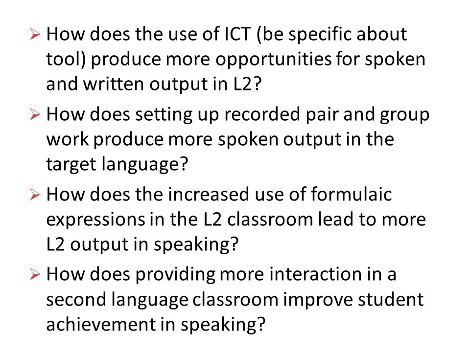 How does the use of ICT (be specific about tool) produce more opportunities for spoken and written output in L2? How does setting up recorded pair and