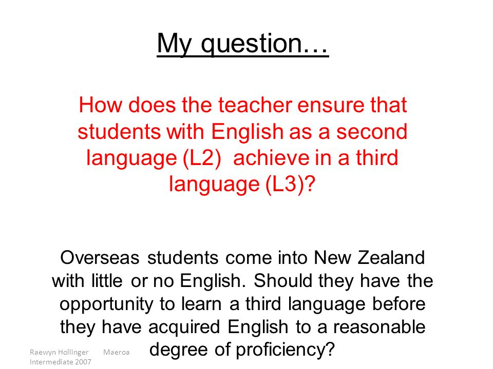 Raewyn Hollinger Maeroa Intermediate 2007 My question… How does the teacher ensure that students with English as a second language (L2) achieve in a t