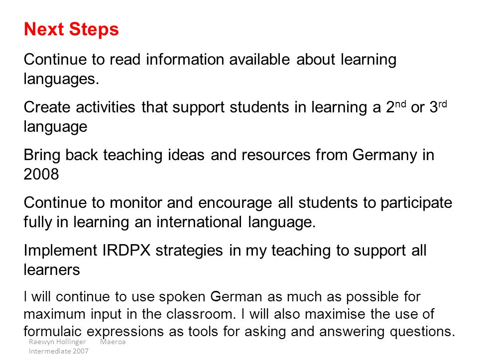 Raewyn Hollinger Maeroa Intermediate 2007 Next Steps Continue to read information available about learning languages. Create activities that support s