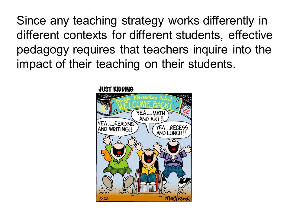 Since any teaching strategy works differently in different contexts for different students, effective pedagogy requires that teachers inquire into the