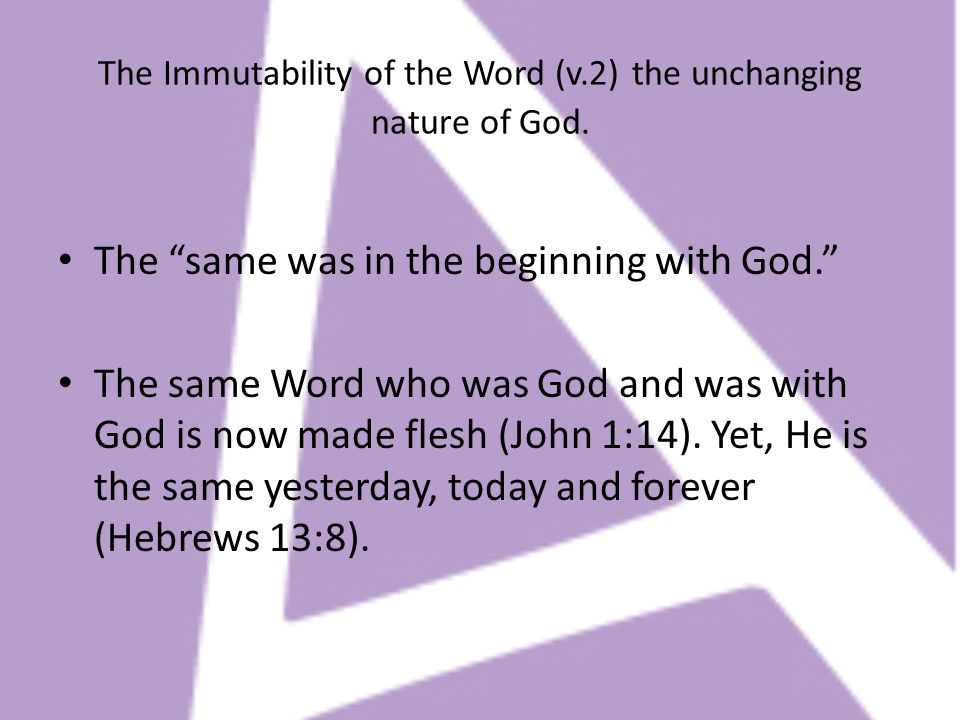 The Immutability of the Word (v.2) the unchanging nature of God. The same was in the beginning with God. The same Word who was God and was with God is