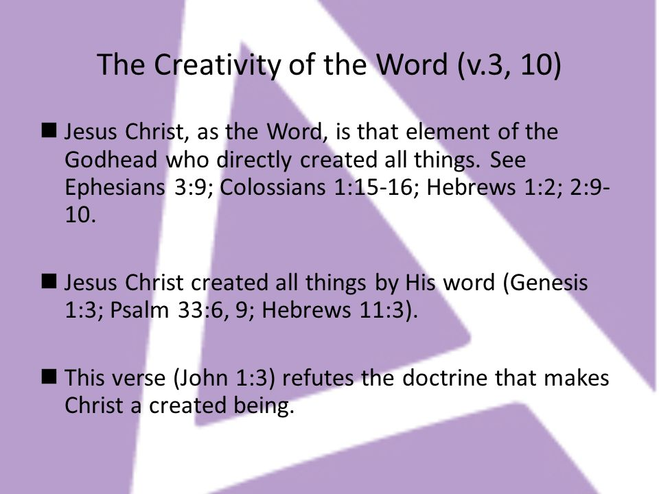The Creativity of the Word (v.3, 10) Jesus Christ, as the Word, is that element of the Godhead who directly created all things. See Ephesians 3:9; Col