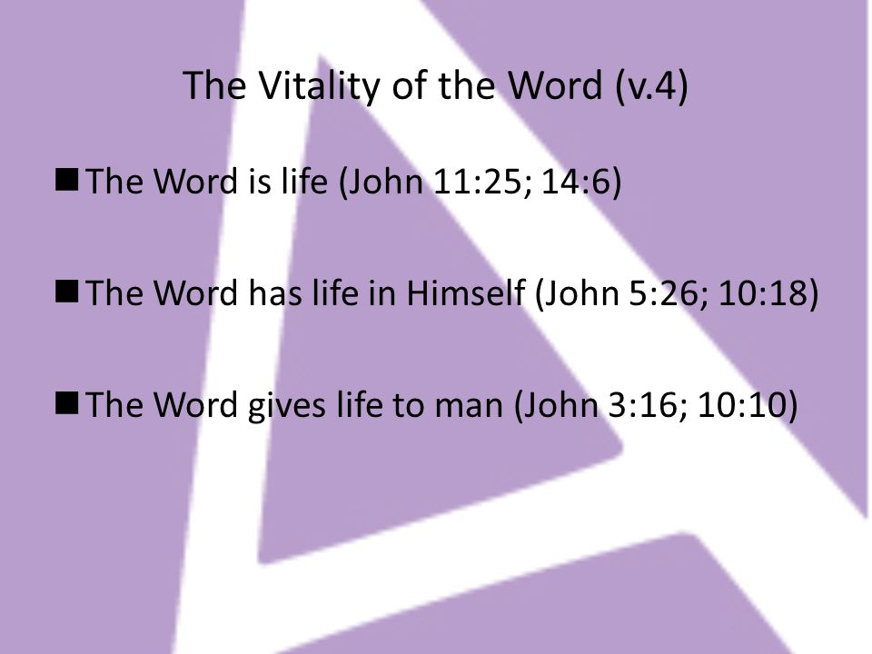 The Vitality of the Word (v.4) The Word is life (John 11:25; 14:6) The Word has life in Himself (John 5:26; 10:18) The Word gives life to man (John 3: