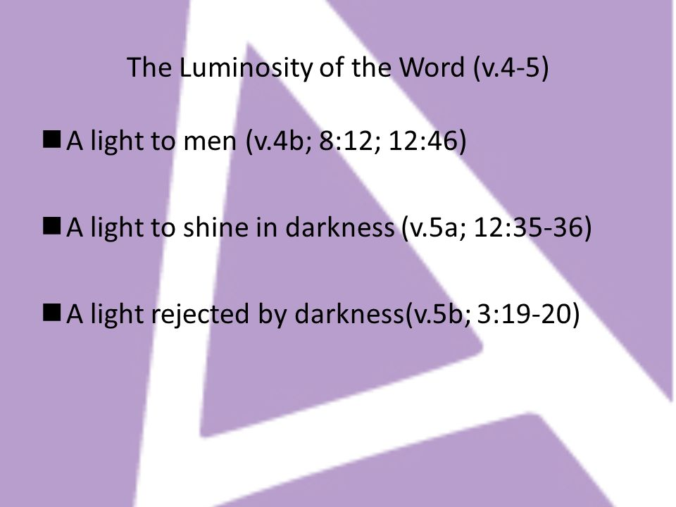 The Luminosity of the Word (v.4-5) A light to men (v.4b; 8:12; 12:46) A light to shine in darkness (v.5a; 12:35-36) A light rejected by darkness(v.5b;
