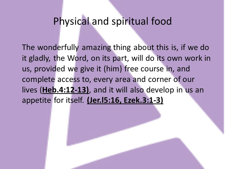 Physical and spiritual food The wonderfully amazing thing about this is, if we do it gladly, the Word, on its part, will do its own work in us, provid