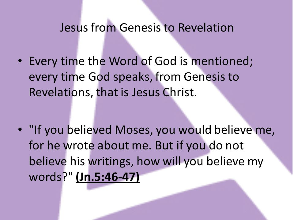 Jesus from Genesis to Revelation Every time the Word of God is mentioned; every time God speaks, from Genesis to Revelations, that is Jesus Christ.