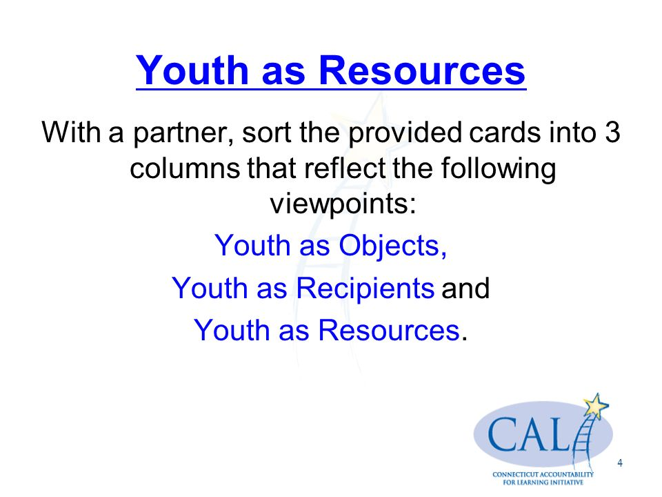 Youth as Resources With a partner, sort the provided cards into 3 columns that reflect the following viewpoints: Youth as Objects, Youth as Recipients and Youth as Resources.