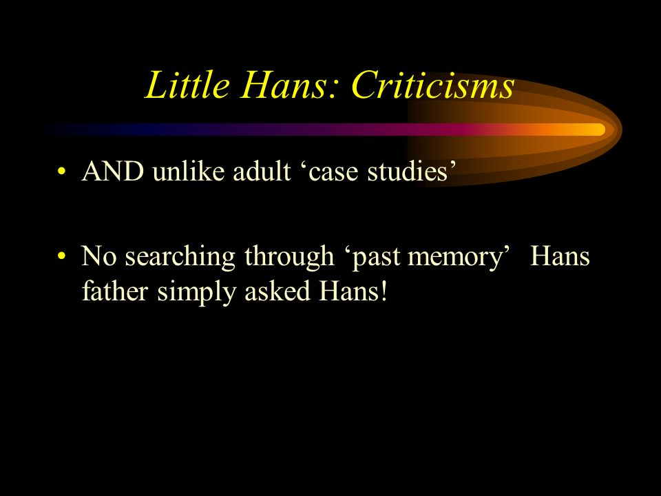 Little Hans: Criticisms BUT Freud did deal with real people & their problems Not neat & tidy but has ecological validity