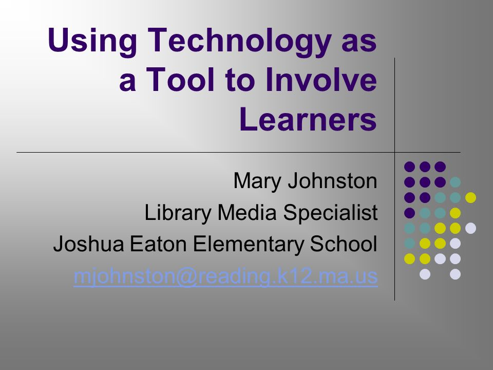 Using Technology as a Tool to Involve Learners Mary Johnston Library Media Specialist Joshua Eaton Elementary School mjohnston@reading.k12.ma.us