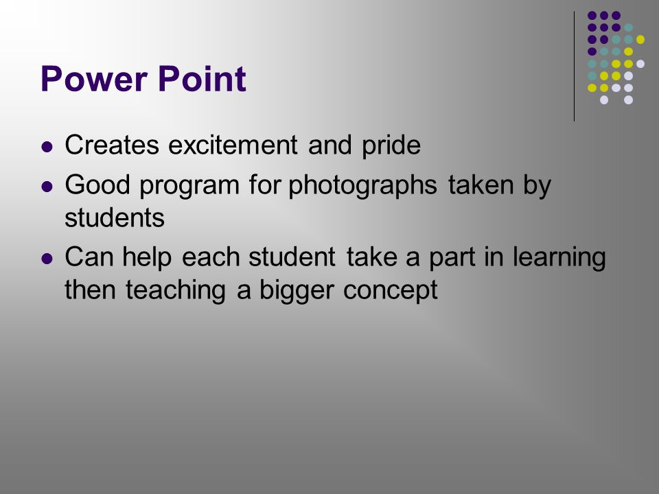 Power Point Creates excitement and pride Good program for photographs taken by students Can help each student take a part in learning then teaching a