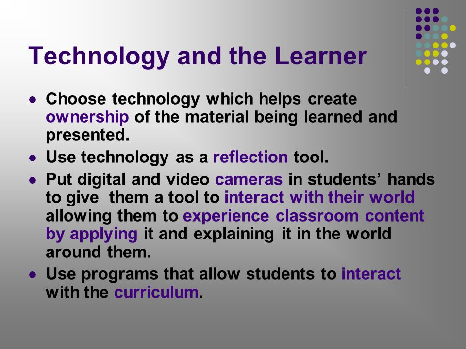 Technology and the Learner Choose technology which helps create ownership of the material being learned and presented. Use technology as a reflection