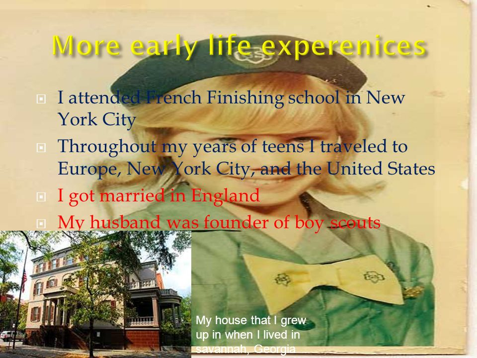 I attended French Finishing school in New York City Throughout my years of teens I traveled to Europe, New York City, and the United States I got married in England My husband was founder of boy scouts My house that I grew up in when I lived in savannah, Georgia