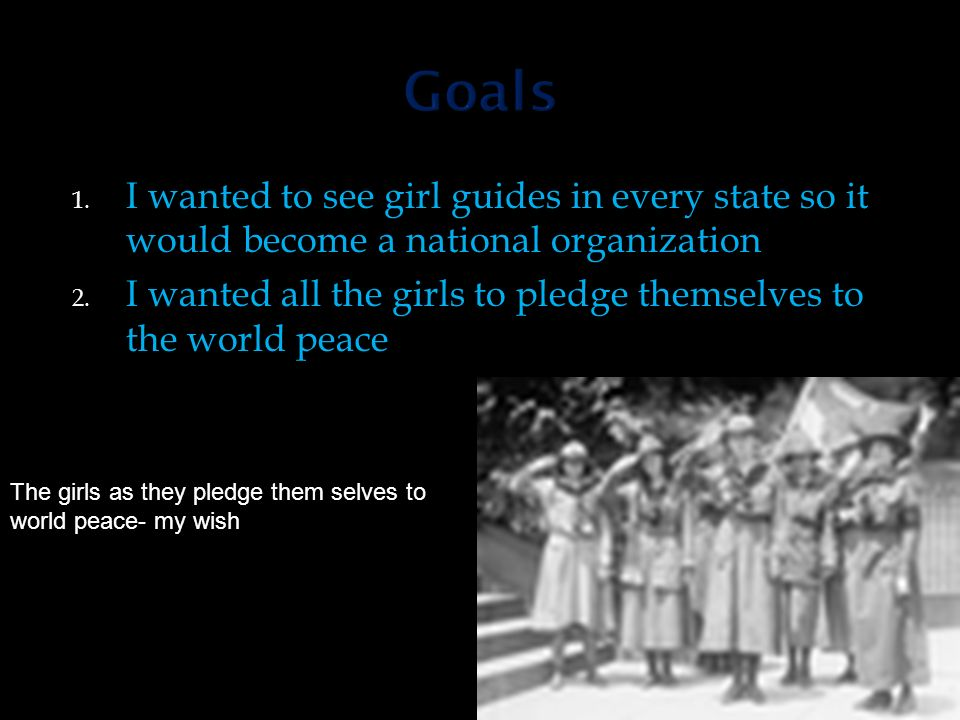 1. I wanted to see girl guides in every state so it would become a national organization 2.