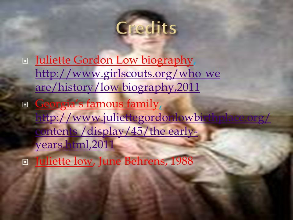 Juliette Gordon Low biography, http://www.girlscouts.org/who we are/history/low biography,2011 http://www.girlscouts.org/who we are/history/low biography,2011 Georgias famous family, http://www.juliettegordonlowbirthplace.org/ contents /display/45/the early- years.html,2011 http://www.juliettegordonlowbirthplace.org/ contents /display/45/the early- years.html,2011 Juliette low, June Behrens, 1988