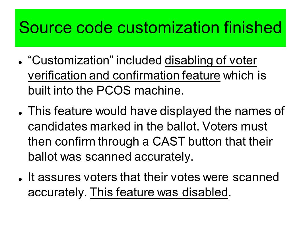 Source code customization finished Customization included disabling of voter verification and confirmation feature which is built into the PCOS machin