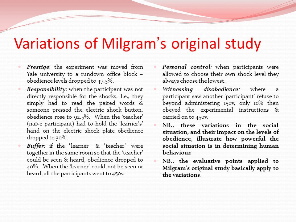 Variations of Milgrams original study Prestige: the experiment was moved from Yale university to a rundown office block – obedience levels dropped to