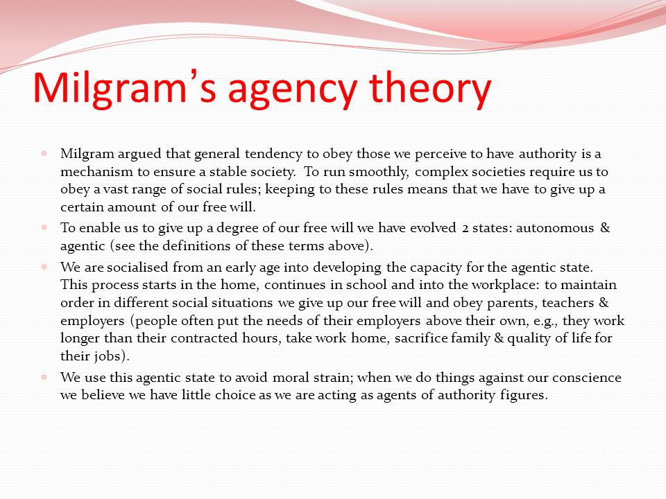Milgrams agency theory Milgram argued that general tendency to obey those we perceive to have authority is a mechanism to ensure a stable society. To