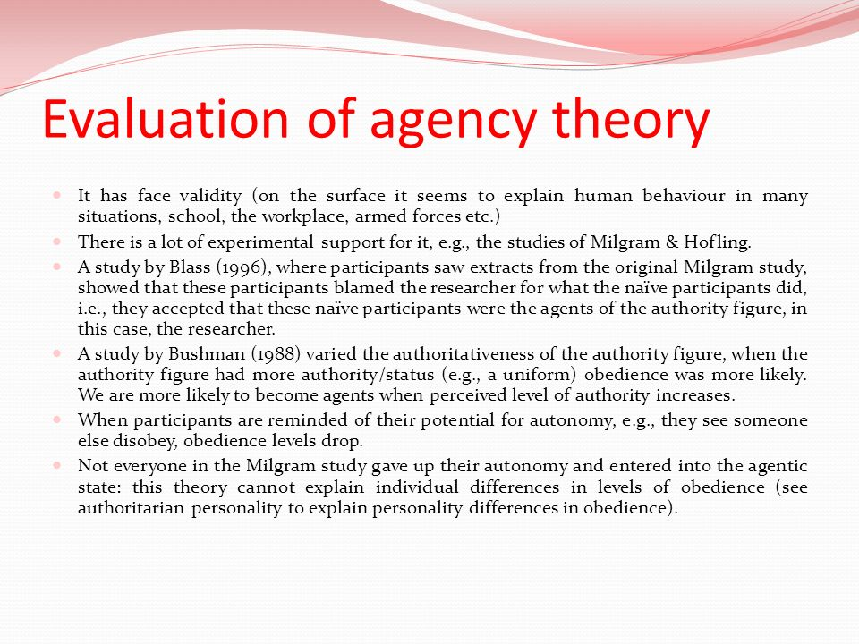 Evaluation of agency theory It has face validity (on the surface it seems to explain human behaviour in many situations, school, the workplace, armed