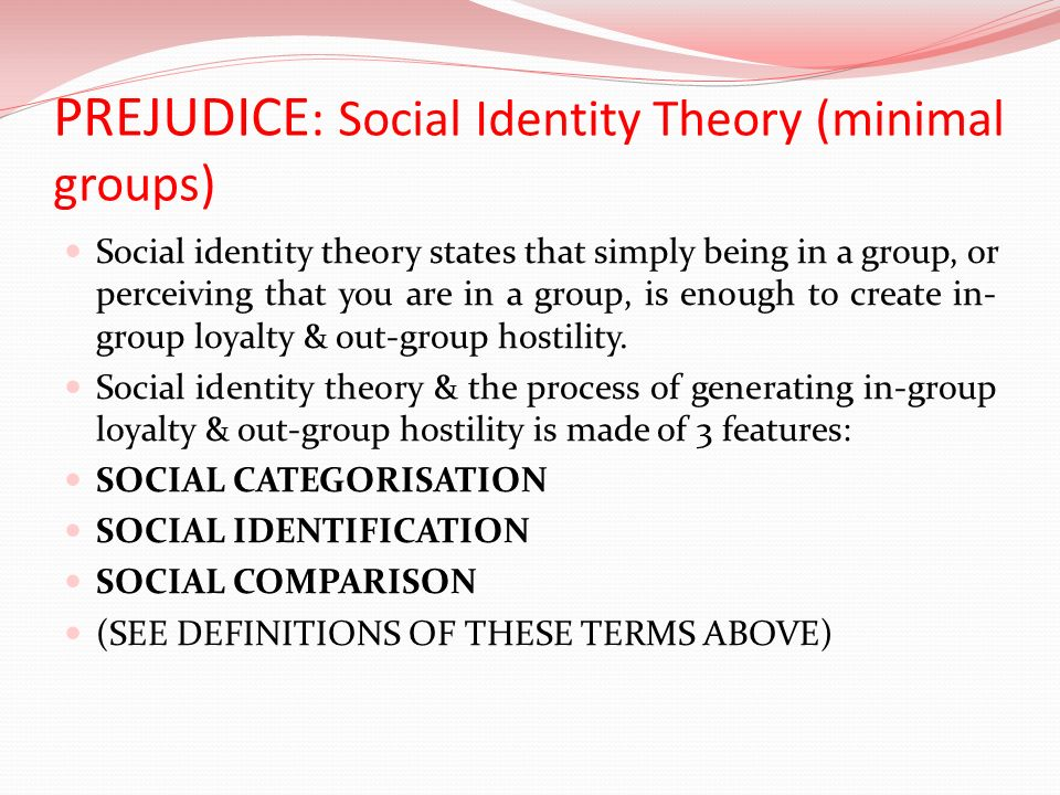 PREJUDICE : Social Identity Theory (minimal groups) Social identity theory states that simply being in a group, or perceiving that you are in a group,