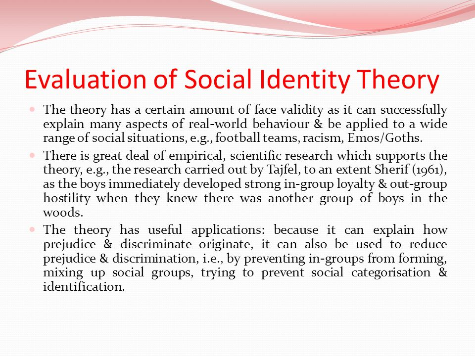 Evaluation of Social Identity Theory The theory has a certain amount of face validity as it can successfully explain many aspects of real-world behavi