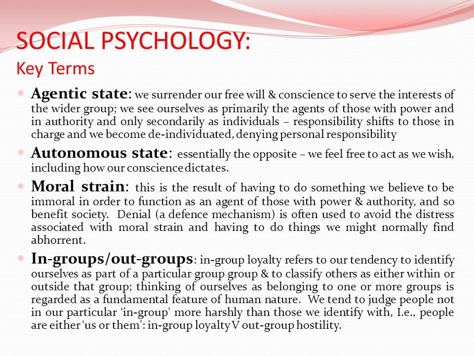 SOCIAL PSYCHOLOGY: Key Terms Agentic state: we surrender our free will & conscience to serve the interests of the wider group; we see ourselves as pri