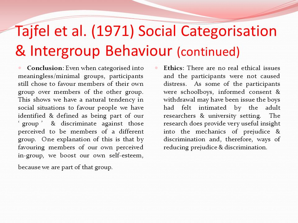 Tajfel et al. (1971) Social Categorisation & Intergroup Behaviour (continued) Conclusion: Even when categorised into meaningless/minimal groups, parti