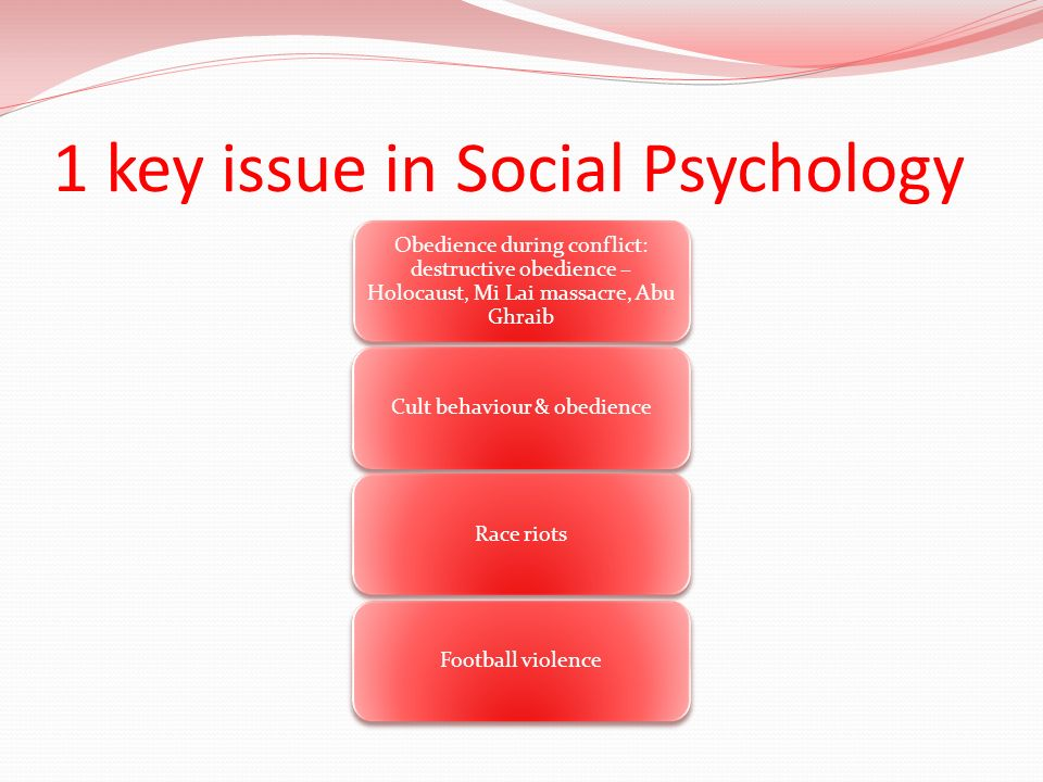 1 key issue in Social Psychology Obedience during conflict: destructive obedience – Holocaust, Mi Lai massacre, Abu Ghraib Cult behaviour & obedienceR