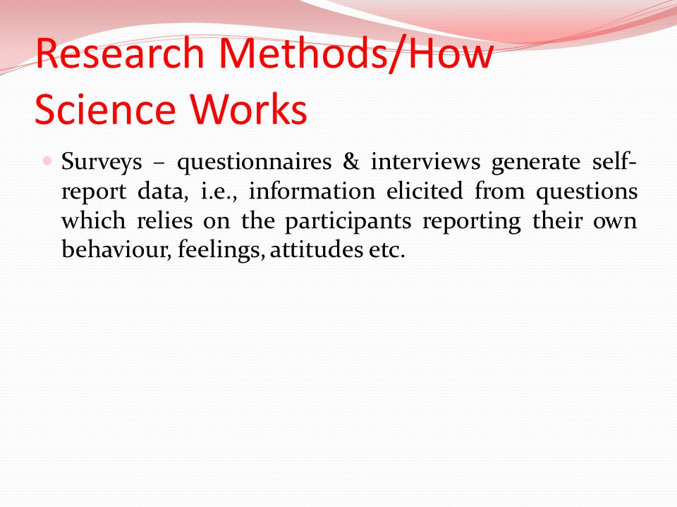 Research Methods/How Science Works Surveys – questionnaires & interviews generate self- report data, i.e., information elicited from questions which r