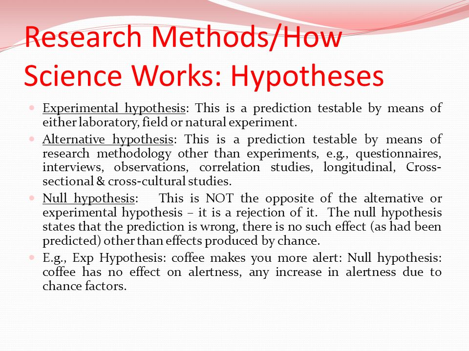 Research Methods/How Science Works: Hypotheses Experimental hypothesis: This is a prediction testable by means of either laboratory, field or natural