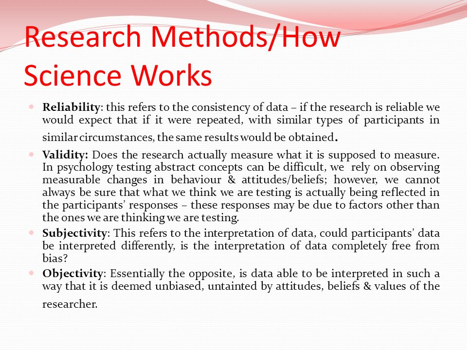 Research Methods/How Science Works Reliability: this refers to the consistency of data – if the research is reliable we would expect that if it were r