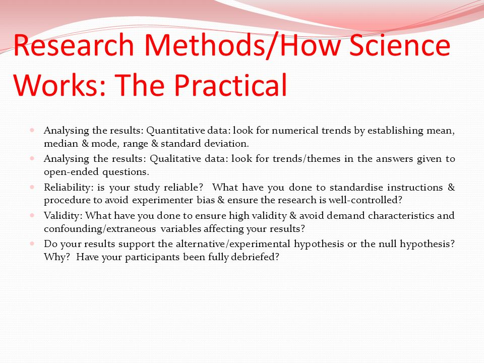 Research Methods/How Science Works: The Practical Analysing the results: Quantitative data: look for numerical trends by establishing mean, median & m