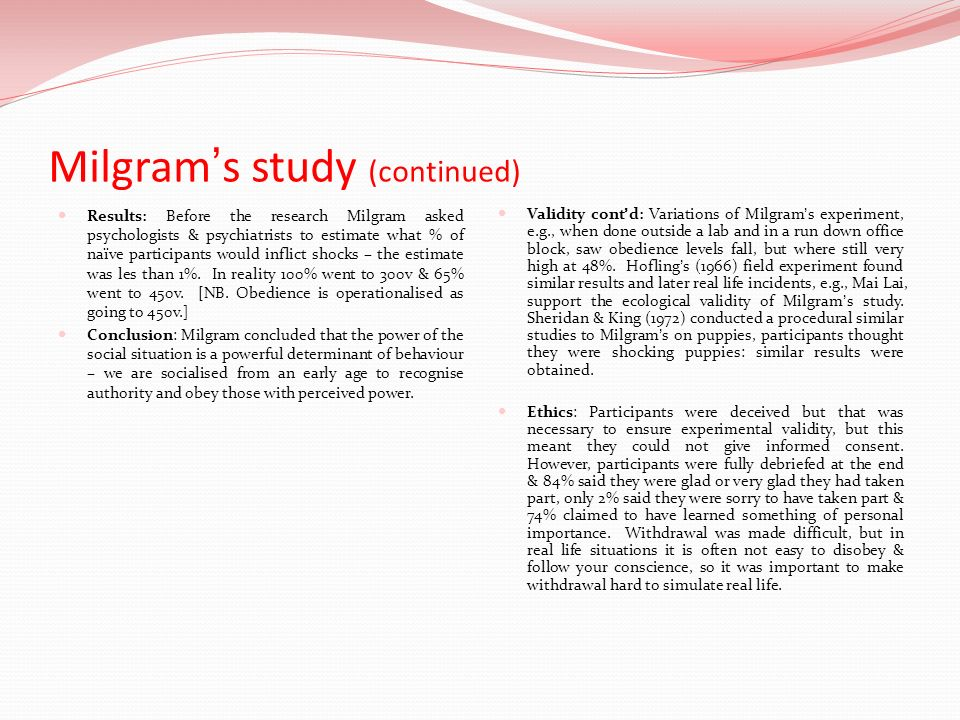 Milgrams study (continued) Ethics contd: Participants were put under a great deal of stress and caused much distress, but they did not have to administer the shocks and could, in reality, withdraw whenever they wanted.