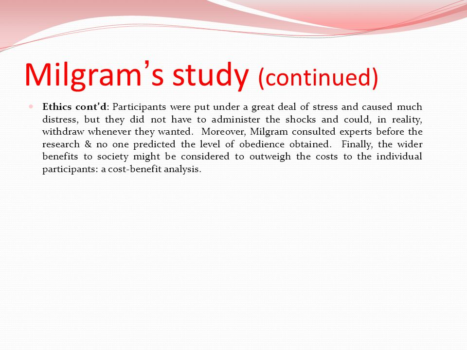 Milgrams study (continued) Ethics contd: Participants were put under a great deal of stress and caused much distress, but they did not have to adminis