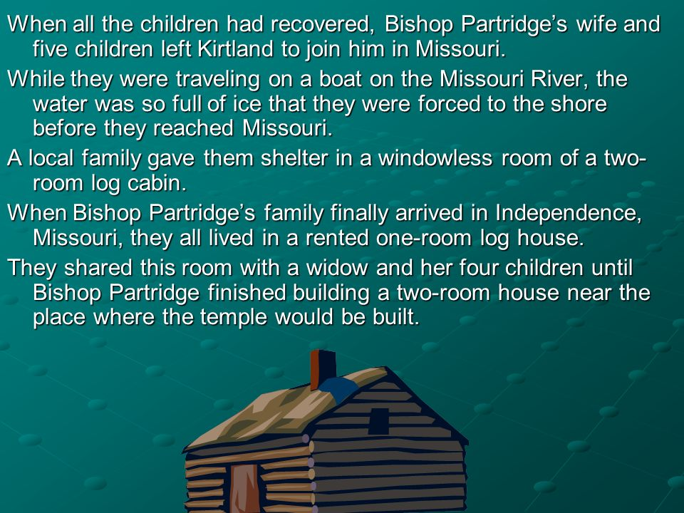 When all the children had recovered, Bishop Partridges wife and five children left Kirtland to join him in Missouri. While they were traveling on a bo