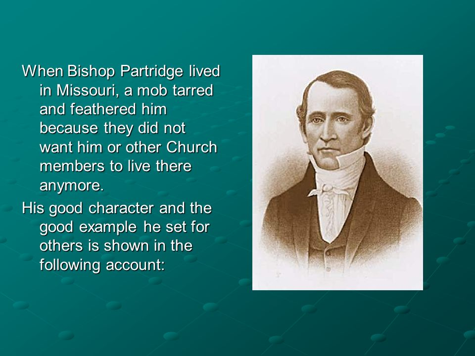 When Bishop Partridge lived in Missouri, a mob tarred and feathered him because they did not want him or other Church members to live there anymore. H